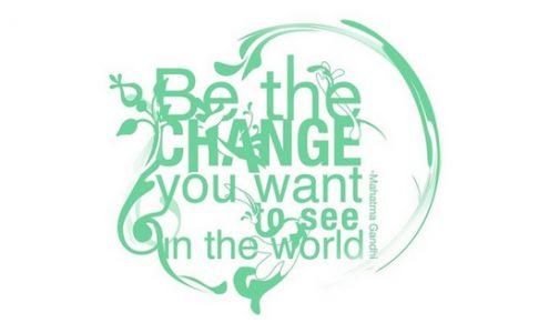 Sois le changement que tu veux voir dans le monde